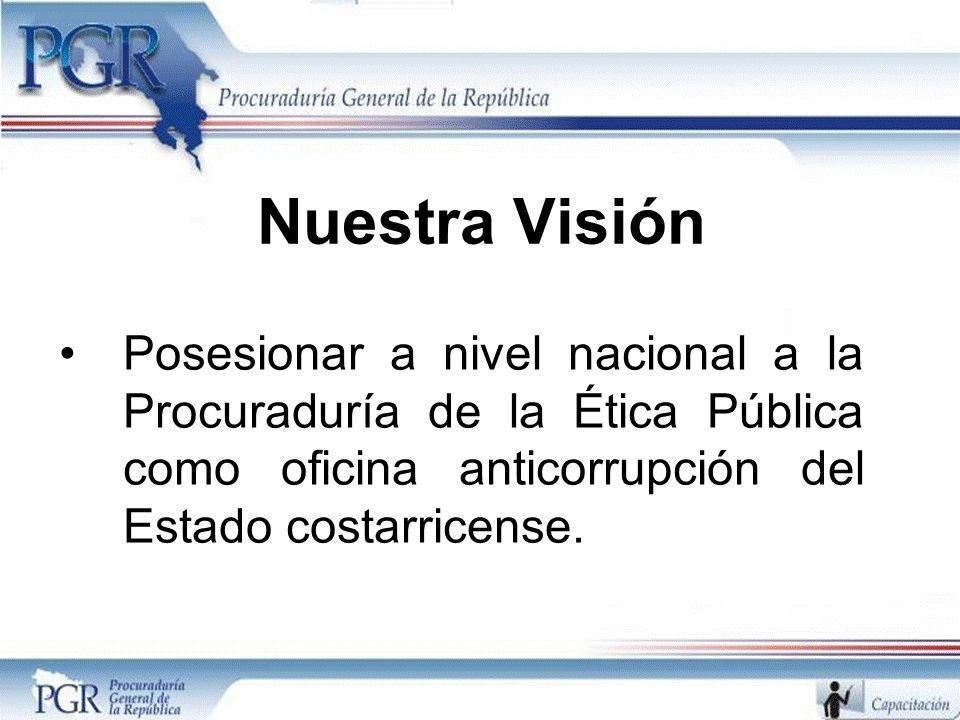 Nuestra Visión Posesionar a nivel nacional a la Procuraduría de la Ética Pública como oficina anticorrupción del Estado costarricense.