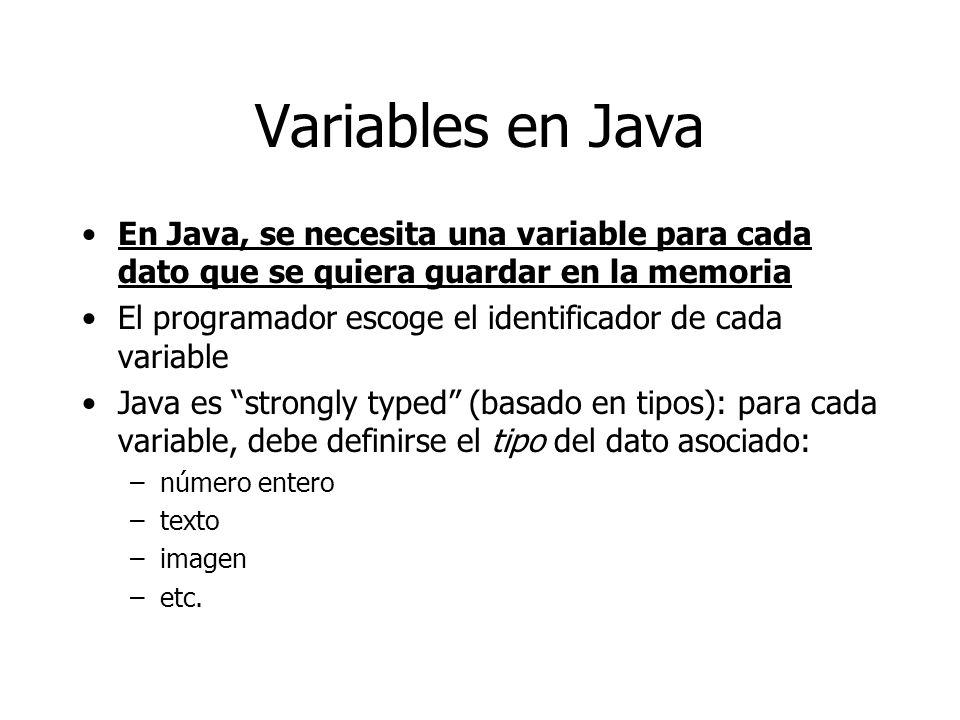Variables en Java En Java, se necesita una variable para cada dato que se quiera guardar en la memoria.