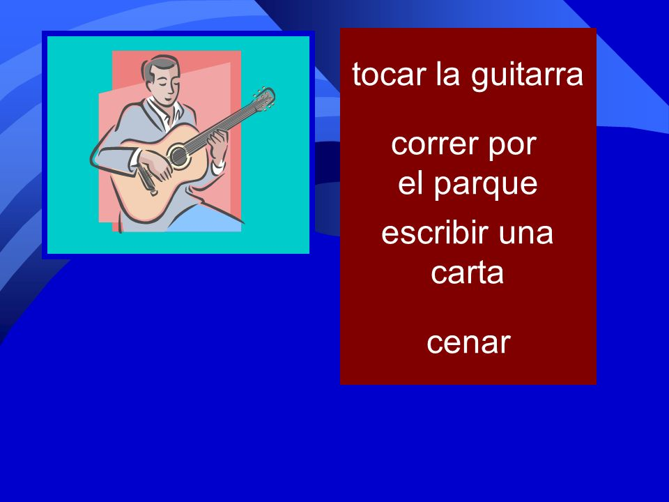 tocar la guitarra correr por el parque escribir una carta cenar