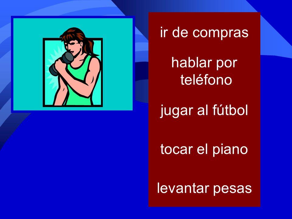 ir de compras hablar por teléfono jugar al fútbol tocar el piano levantar pesas