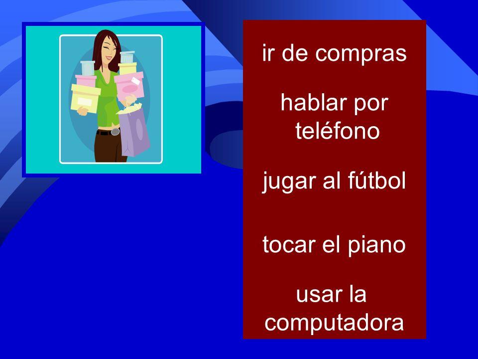 ir de compras hablar por teléfono jugar al fútbol tocar el piano usar la computadora