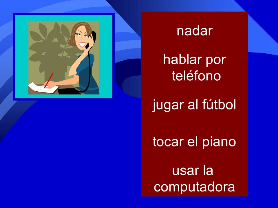 nadar hablar por teléfono jugar al fútbol tocar el piano usar la computadora