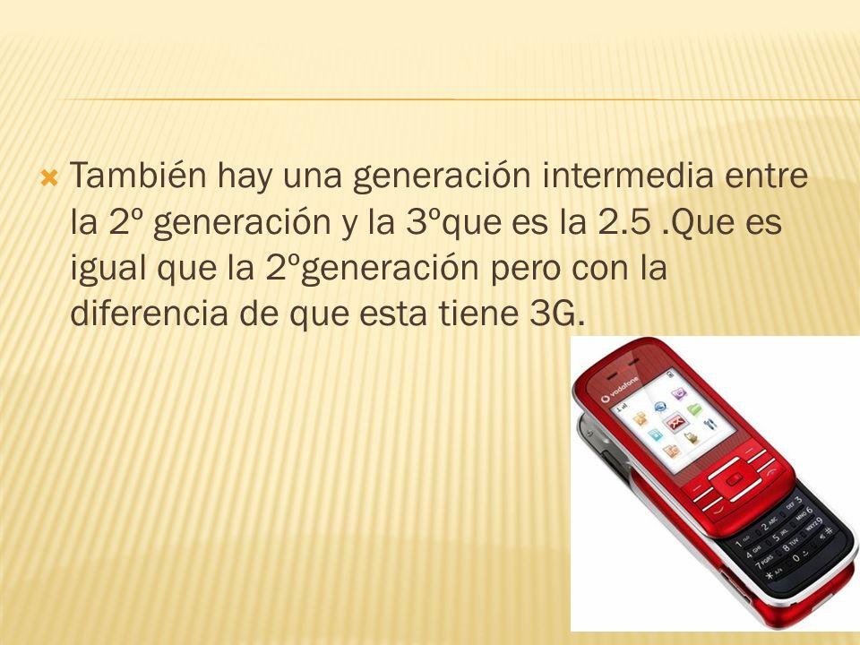 También hay una generación intermedia entre la 2º generación y la 3ºque es la 2.5 .Que es igual que la 2ºgeneración pero con la diferencia de que esta tiene 3G.