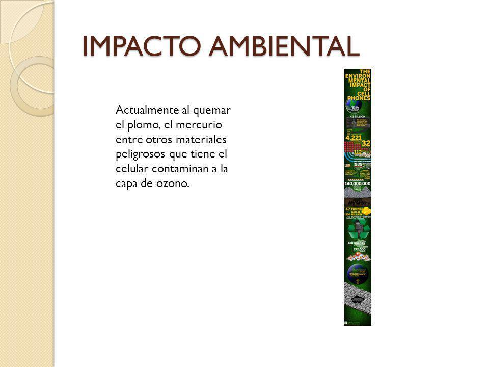 IMPACTO AMBIENTAL Actualmente al quemar el plomo, el mercurio entre otros materiales peligrosos que tiene el celular contaminan a la capa de ozono.