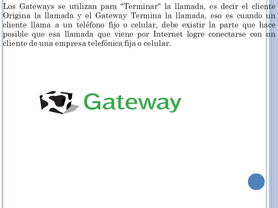Los Gateways se utilizan para Terminar la llamada, es decir el cliente Origina la llamada y el Gateway Termina la llamada, eso es cuando un cliente llama a un teléfono fijo o celular, debe existir la parte que hace posible que esa llamada que viene por Internet logre conectarse con un cliente de una empresa telefónica fija o celular.