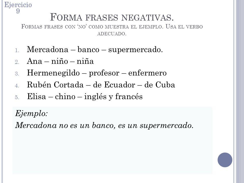 Ejercicio 9 Forma frases negativas. Formas frases con 'no' como muestra el ejemplo. Usa el verbo adecuado.