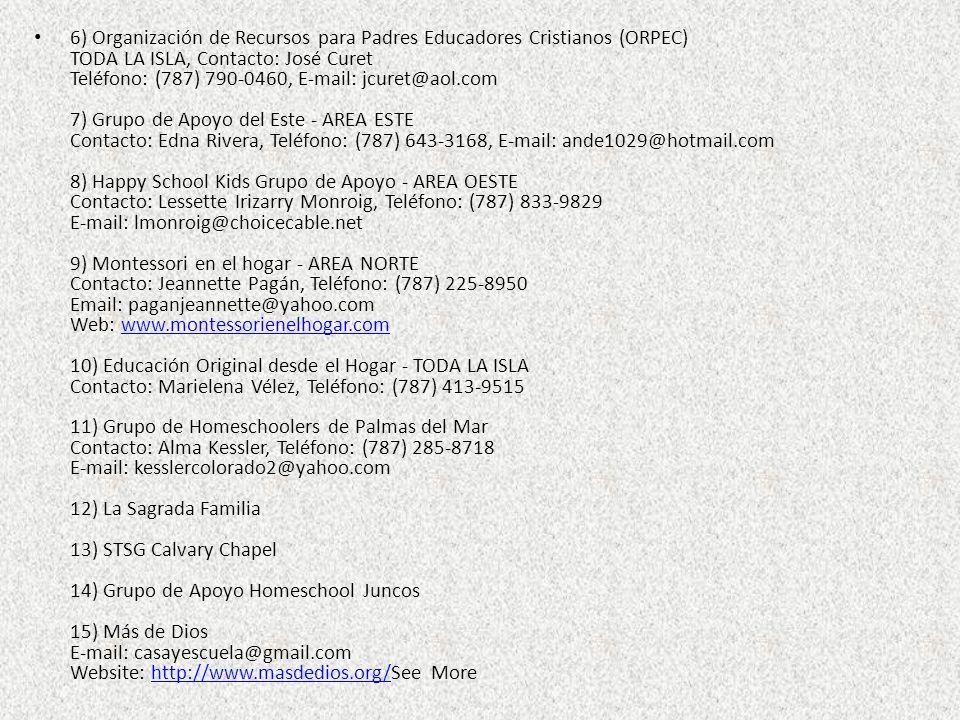 6) Organización de Recursos para Padres Educadores Cristianos (ORPEC) TODA LA ISLA, Contacto: José Curet Teléfono: (787) 790-0460, E-mail: jcuret@aol.com 7) Grupo de Apoyo del Este - AREA ESTE Contacto: Edna Rivera, Teléfono: (787) 643-3168, E-mail: ande1029@hotmail.com 8) Happy School Kids Grupo de Apoyo - AREA OESTE Contacto: Lessette Irizarry Monroig, Teléfono: (787) 833-9829 E-mail: lmonroig@choicecable.net 9) Montessori en el hogar - AREA NORTE Contacto: Jeannette Pagán, Teléfono: (787) 225-8950 Email: paganjeannette@yahoo.com Web: www.montessorienelhogar.com 10) Educación Original desde el Hogar - TODA LA ISLA Contacto: Marielena Vélez, Teléfono: (787) 413-9515 11) Grupo de Homeschoolers de Palmas del Mar Contacto: Alma Kessler, Teléfono: (787) 285-8718 E-mail: kesslercolorado2@yahoo.com 12) La Sagrada Familia 13) STSG Calvary Chapel 14) Grupo de Apoyo Homeschool Juncos 15) Más de Dios E-mail: casayescuela@gmail.com Website: http://www.masdedios.org/See More