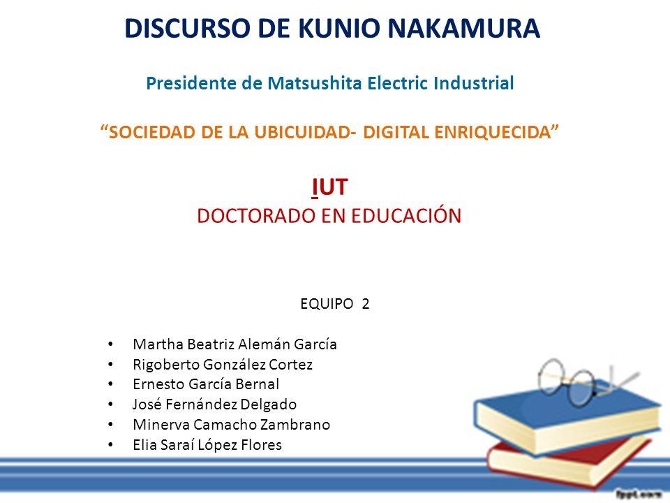 DISCURSO DE KUNIO NAKAMURA Presidente de Matsushita Electric Industrial SOCIEDAD DE LA UBICUIDAD- DIGITAL ENRIQUECIDA IUT DOCTORADO EN EDUCACIÓN
