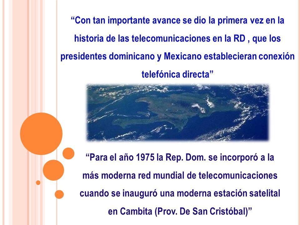 Con tan importante avance se dio la primera vez en la historia de las telecomunicaciones en la RD , que los presidentes dominicano y Mexicano establecieran conexión telefónica directa