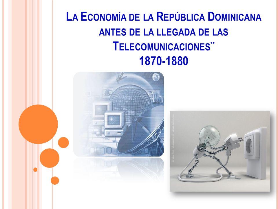 La Economía de la República Dominicana antes de la llegada de las Telecomunicaciones¨ 1870-1880