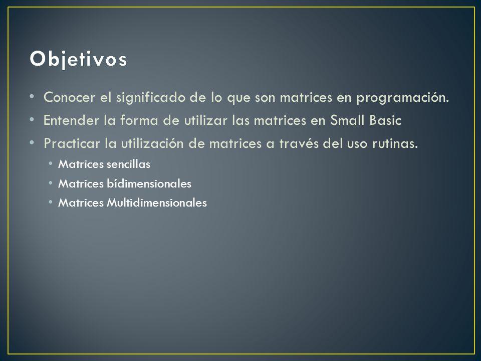 Objetivos Conocer el significado de lo que son matrices en programación. Entender la forma de utilizar las matrices en Small Basic.