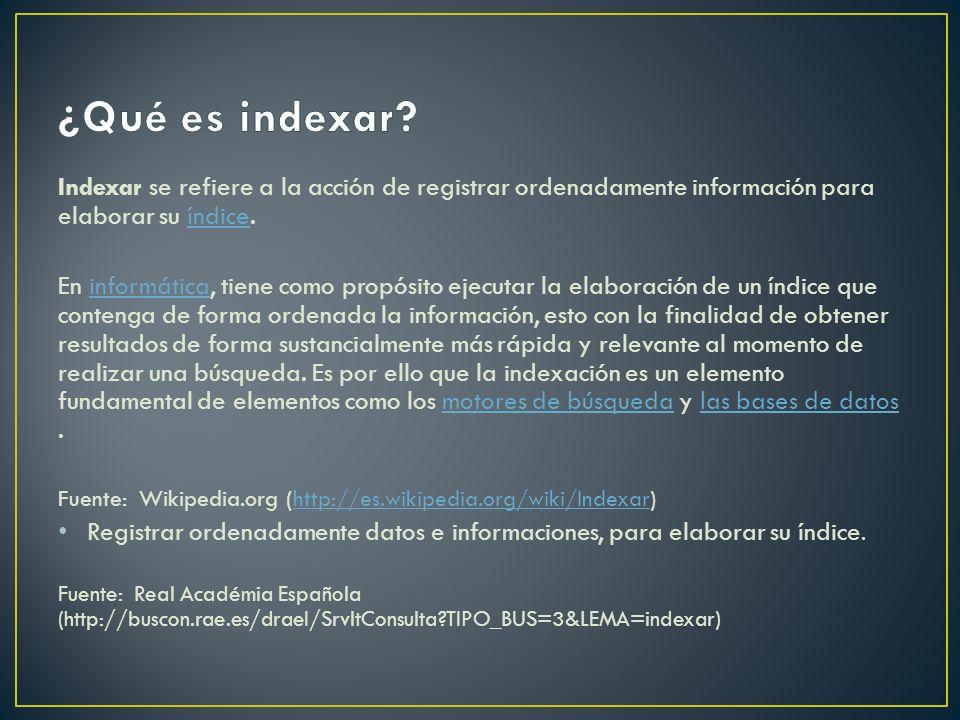 ¿Qué es indexar Indexar se refiere a la acción de registrar ordenadamente información para elaborar su índice.