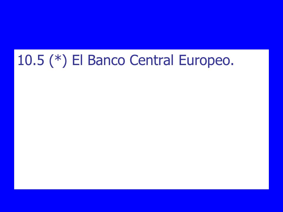 10.5 (*) El Banco Central Europeo.
