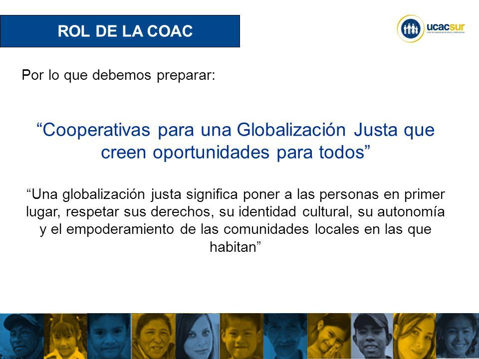 ROL DE LA COAC Por lo que debemos preparar: Cooperativas para una Globalización Justa que creen oportunidades para todos