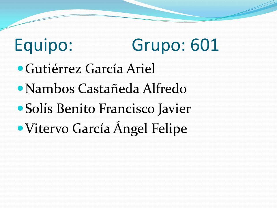 Equipo: Grupo: 601 Gutiérrez García Ariel Nambos Castañeda Alfredo