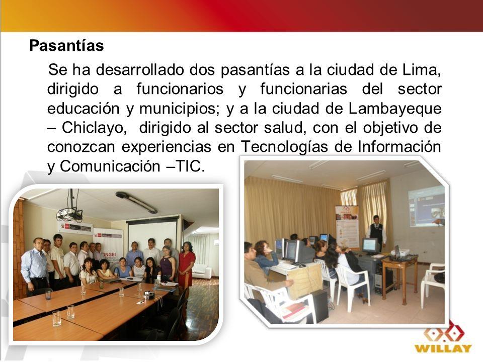 Pasantías Se ha desarrollado dos pasantías a la ciudad de Lima, dirigido a funcionarios y funcionarias del sector educación y municipios; y a la ciudad de Lambayeque – Chiclayo, dirigido al sector salud, con el objetivo de conozcan experiencias en Tecnologías de Información y Comunicación –TIC.