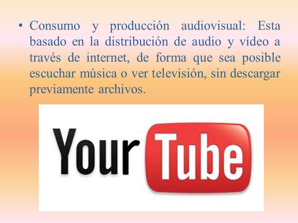Consumo y producción audiovisual: Esta basado en la distribución de audio y vídeo a través de internet, de forma que sea posible escuchar música o ver televisión, sin descargar previamente archivos.