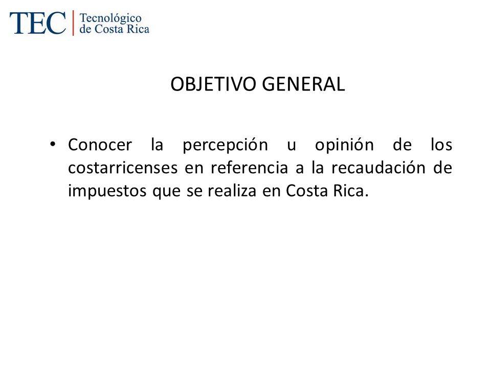 OBJETIVO GENERALConocer la percepción u opinión de los costarricenses en referencia a la recaudación de impuestos que se realiza en Costa Rica.