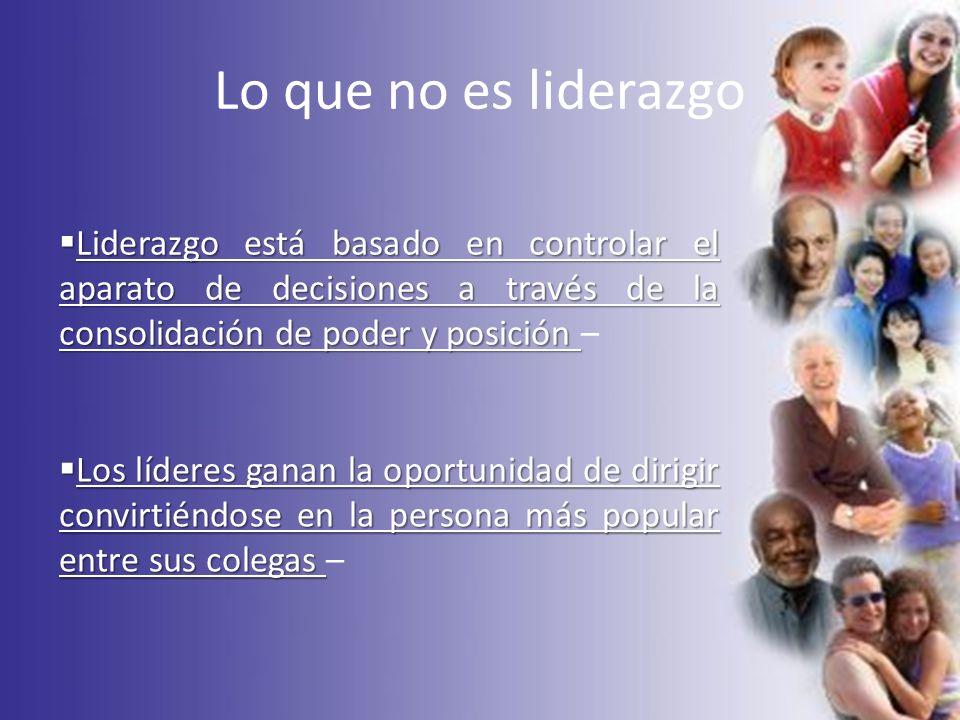 Lo que no es liderazgo Liderazgo está basado en controlar el aparato de decisiones a través de la consolidación de poder y posición –