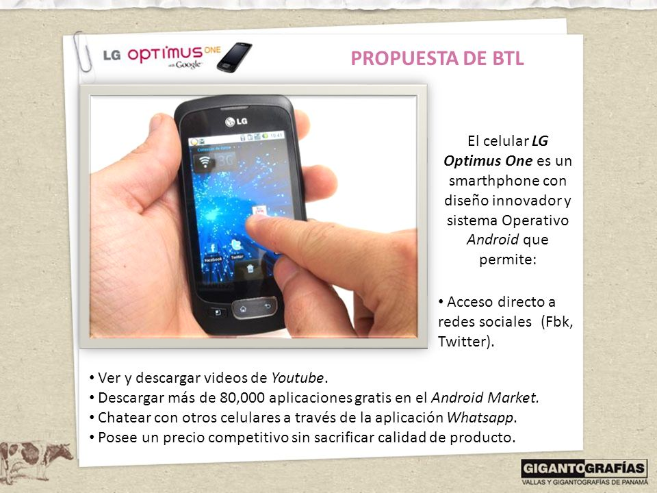 PROPUESTA DE BTL El celular LG Optimus One es un smarthphone con diseño innovador y sistema Operativo Android que permite: