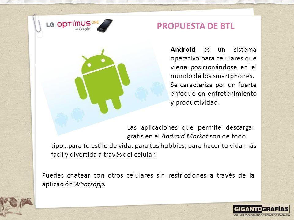 PROPUESTA DE BTL Android es un sistema operativo para celulares que viene posicionándose en el mundo de los smartphones.