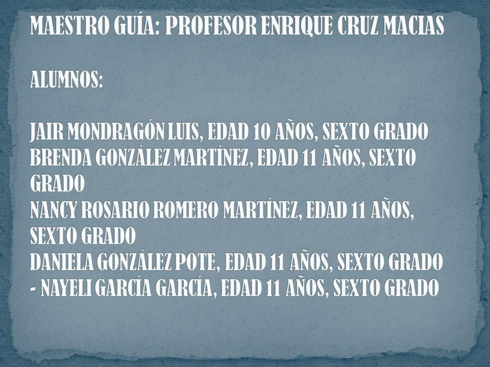 MAESTRO GUÍA: PROFESOR ENRIQUE CRUZ MACIAS ALUMNOS: JAIR MONDRAGÓN LUIS, EDAD 10 AÑOS, SEXTO GRADO BRENDA GONZÁLEZ MARTÍNEZ, EDAD 11 AÑOS, SEXTO GRADO NANCY ROSARIO ROMERO MARTÍNEZ, EDAD 11 AÑOS, SEXTO GRADO DANIELA GONZÁLEZ POTE, EDAD 11 AÑOS, SEXTO GRADO - NAYELI GARCÍA GARCÍA, EDAD 11 AÑOS, SEXTO GRADO