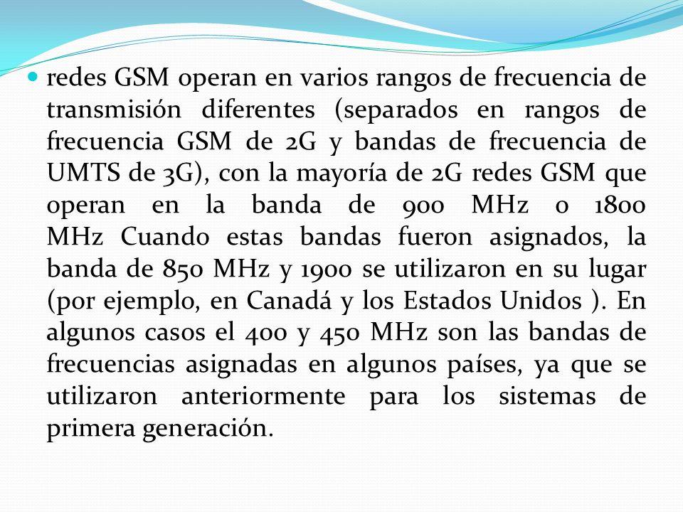 redes GSM operan en varios rangos de frecuencia de transmisión diferentes (separados en rangos de frecuencia GSM de 2G y bandas de frecuencia de UMTS de 3G), con la mayoría de 2G redes GSM que operan en la banda de 900 MHz o 1800 MHz Cuando estas bandas fueron asignados, la banda de 850 MHz y 1900 se utilizaron en su lugar (por ejemplo, en Canadá y los Estados Unidos ). En algunos casos el 400 y 450 MHz son las bandas de frecuencias asignadas en algunos países, ya que se utilizaron anteriormente para los sistemas de primera generación.