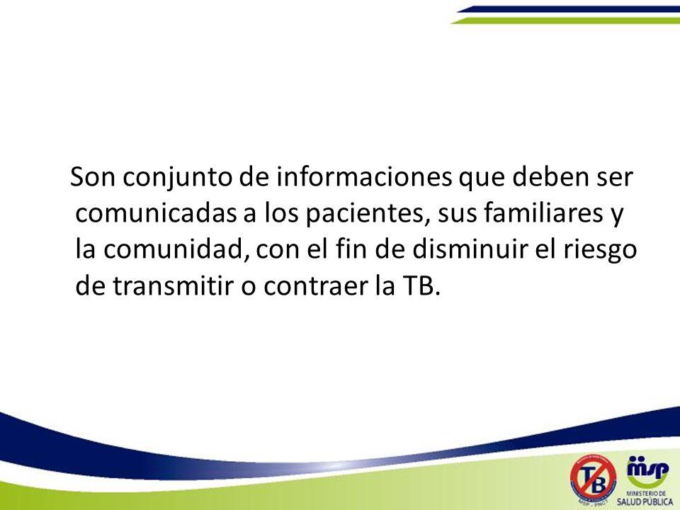 Son conjunto de informaciones que deben ser comunicadas a los pacientes, sus familiares y la comunidad, con el fin de disminuir el riesgo de transmitir o contraer la TB.