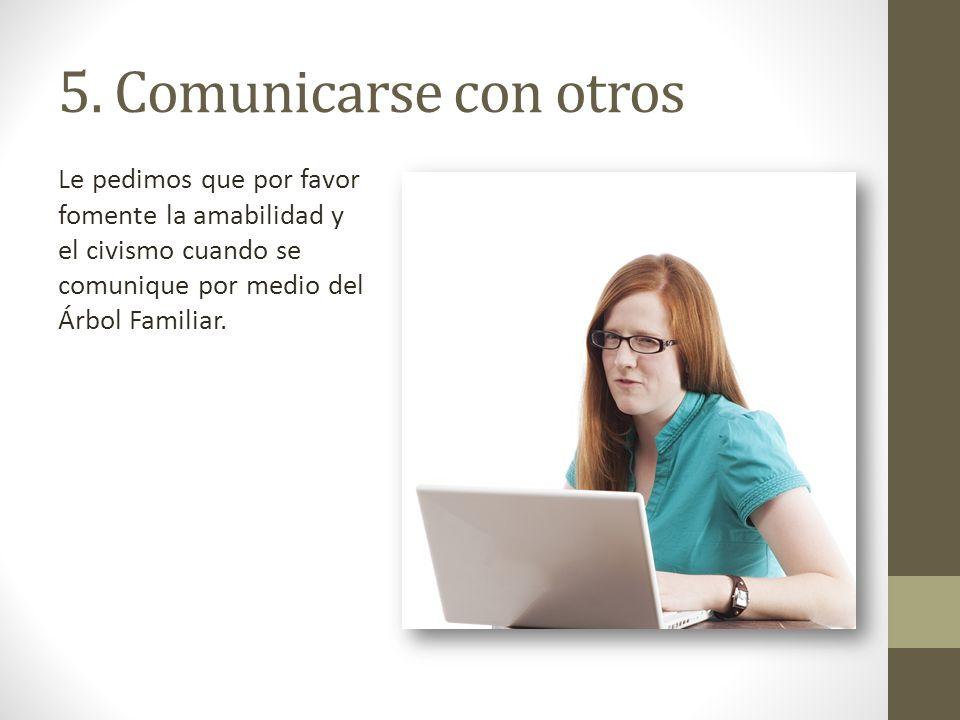 5. Comunicarse con otros Le pedimos que por favor fomente la amabilidad y el civismo cuando se comunique por medio del Árbol Familiar.