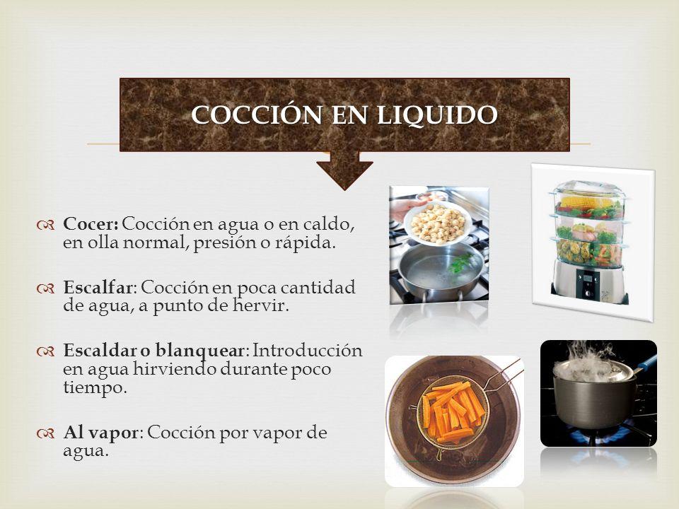 COCCIÓN EN LIQUIDO Cocer: Cocción en agua o en caldo, en olla normal, presión o rápida.