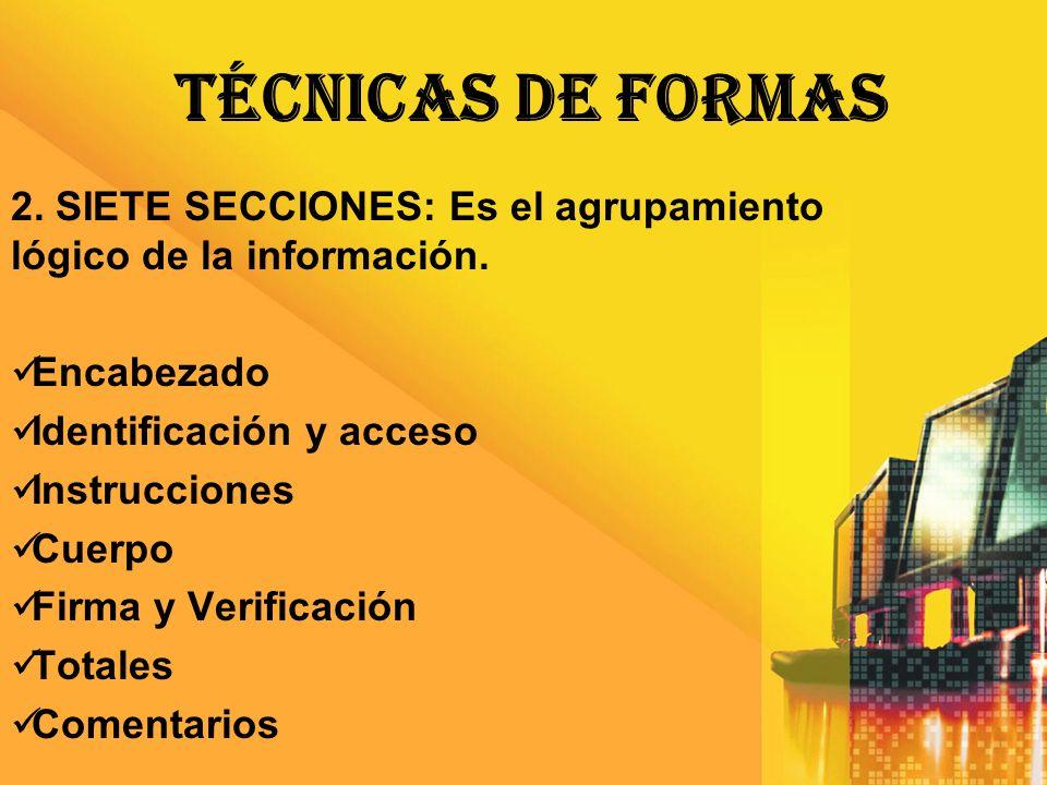 TÉCNICAS DE FORMAS 2. SIETE SECCIONES: Es el agrupamiento lógico de la información. Encabezado. Identificación y acceso.