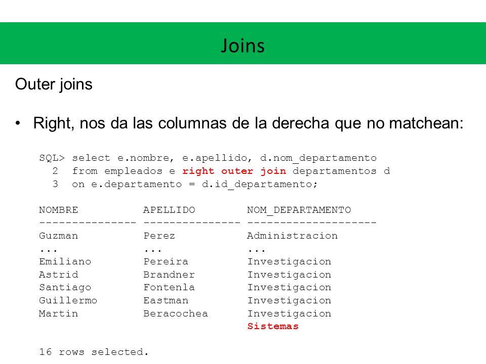 Joins Outer joins. Right, nos da las columnas de la derecha que no matchean: SQL> select e.nombre, e.apellido, d.nom_departamento.