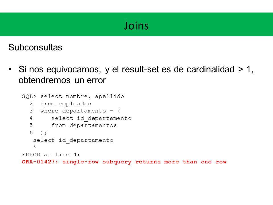 Joins Subconsultas. Si nos equivocamos, y el result-set es de cardinalidad > 1, obtendremos un error.