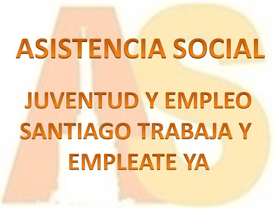 ASISTENCIA SOCIAL JUVENTUD Y EMPLEO SANTIAGO TRABAJA Y EMPLEATE YA