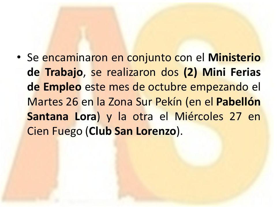 Se encaminaron en conjunto con el Ministerio de Trabajo, se realizaron dos (2) Mini Ferias de Empleo este mes de octubre empezando el Martes 26 en la Zona Sur Pekín (en el Pabellón Santana Lora) y la otra el Miércoles 27 en Cien Fuego (Club San Lorenzo).