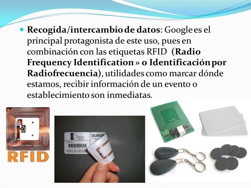 Recogida/intercambio de datos: Google es el principal protagonista de este uso, pues en combinación con las etiquetas RFID (Radio Frequency Identification » o Identificación por Radiofrecuencia), utilidades como marcar dónde estamos, recibir información de un evento o establecimiento son inmediatas.
