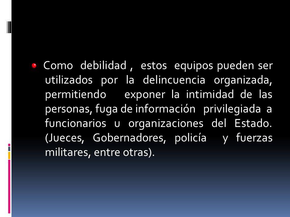 Como debilidad , estos equipos pueden ser utilizados por la delincuencia organizada, permitiendo exponer la intimidad de las personas, fuga de información privilegiada a funcionarios u organizaciones del Estado.