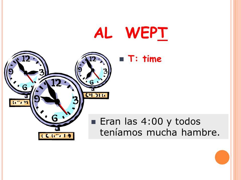 AL WEPT T: time Eran las 4:00 y todos teníamos mucha hambre.