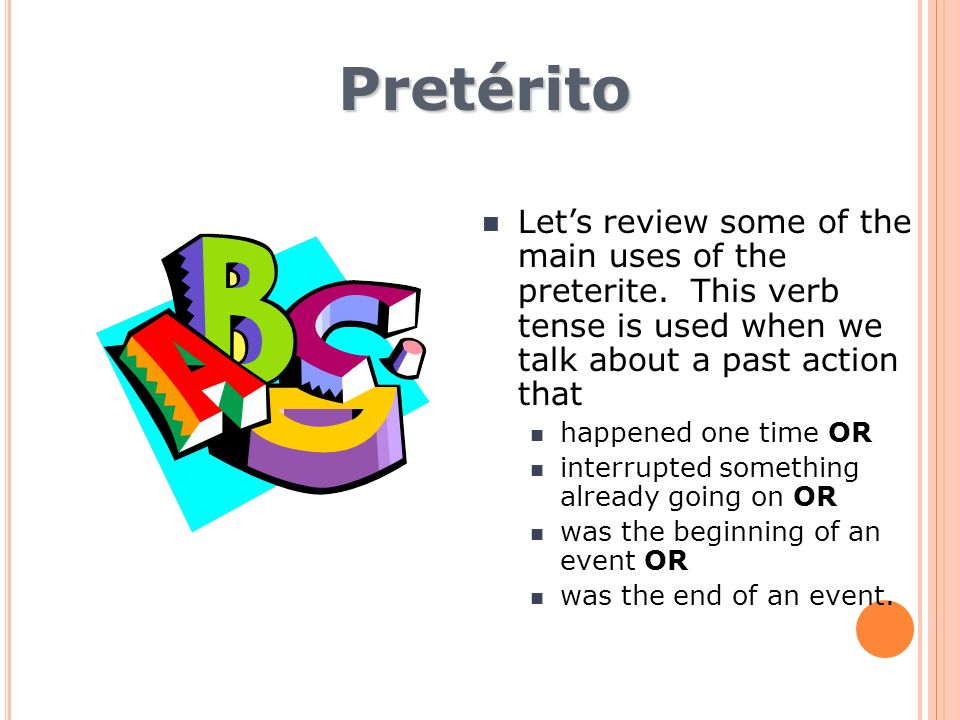 Pretérito Let's review some of the main uses of the preterite. This verb tense is used when we talk about a past action that.