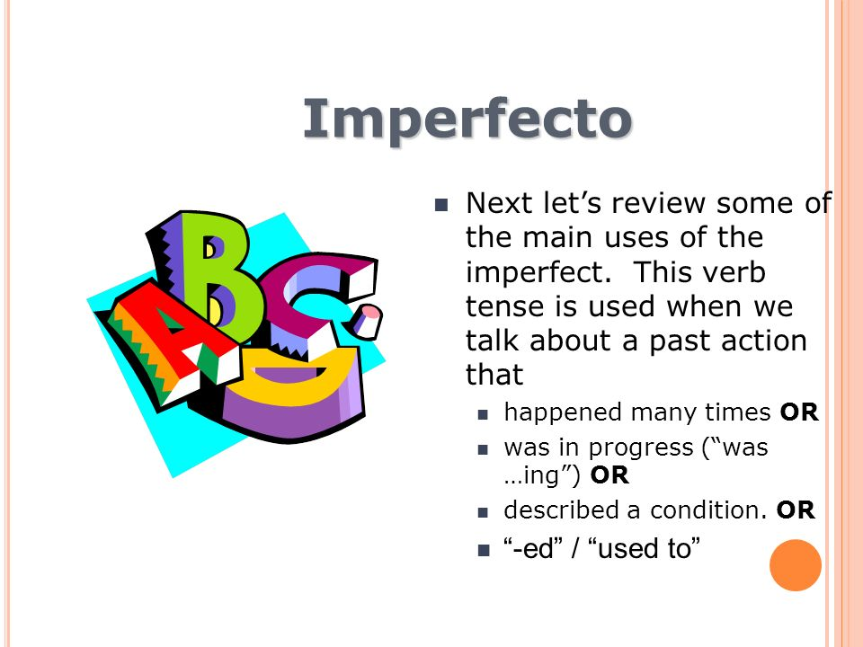 Imperfecto Next let's review some of the main uses of the imperfect. This verb tense is used when we talk about a past action that.