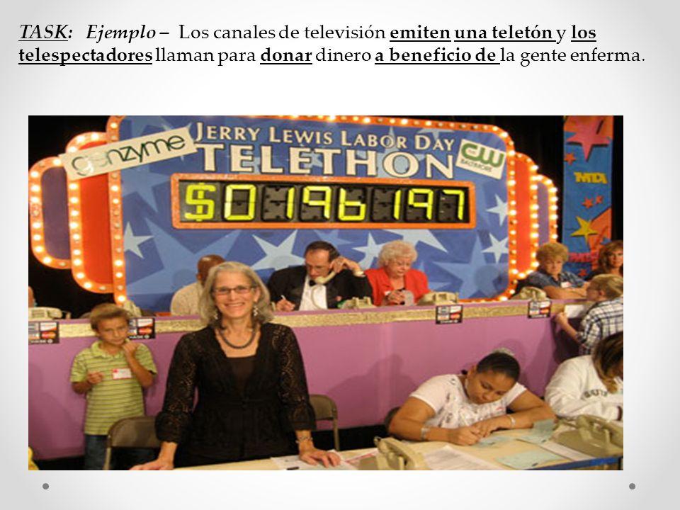TASK: Ejemplo – Los canales de televisión emiten una teletón y los telespectadores llaman para donar dinero a beneficio de la gente enferma.