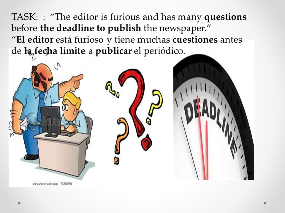 TASK: : The editor is furious and has many questions before the deadline to publish the newspaper.