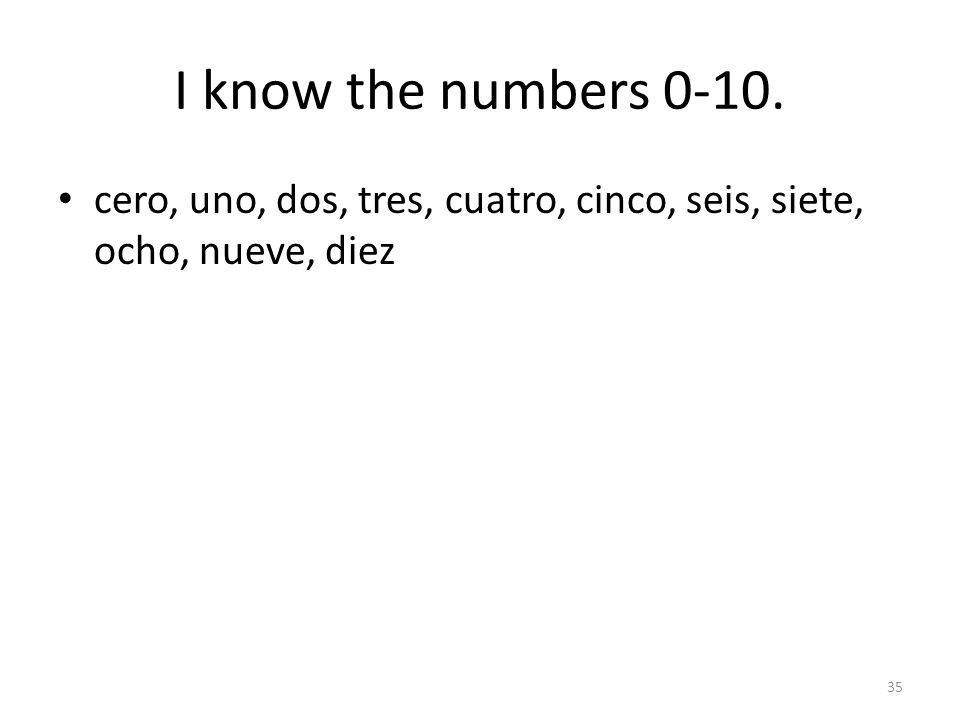 I know the numbers 0-10. cero, uno, dos, tres, cuatro, cinco, seis, siete, ocho, nueve, diez