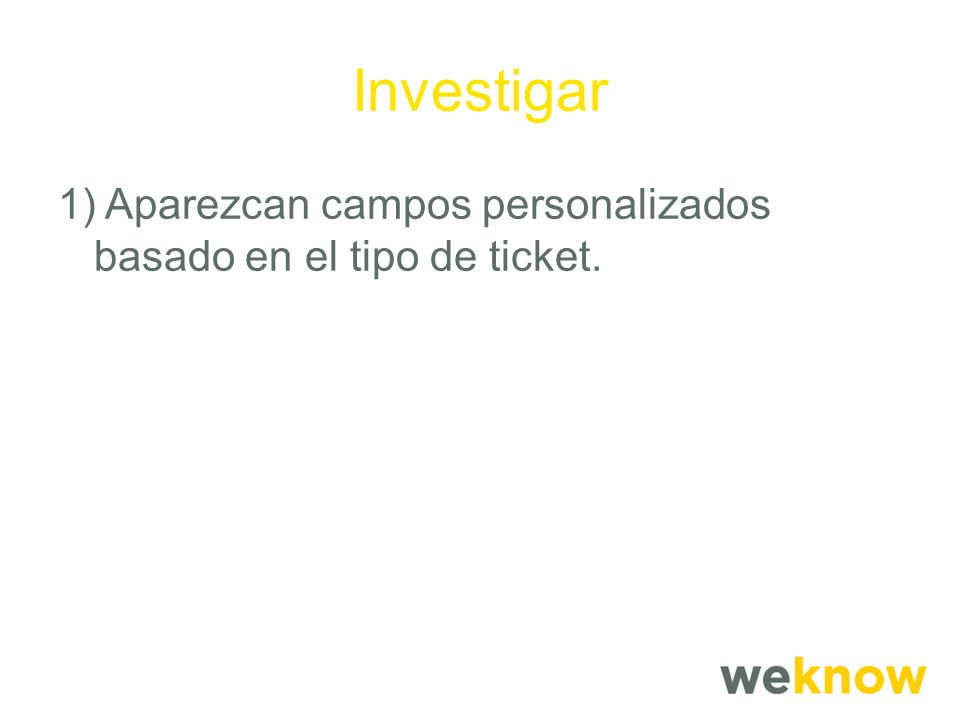 Investigar 1) Aparezcan campos personalizados basado en el tipo de ticket.