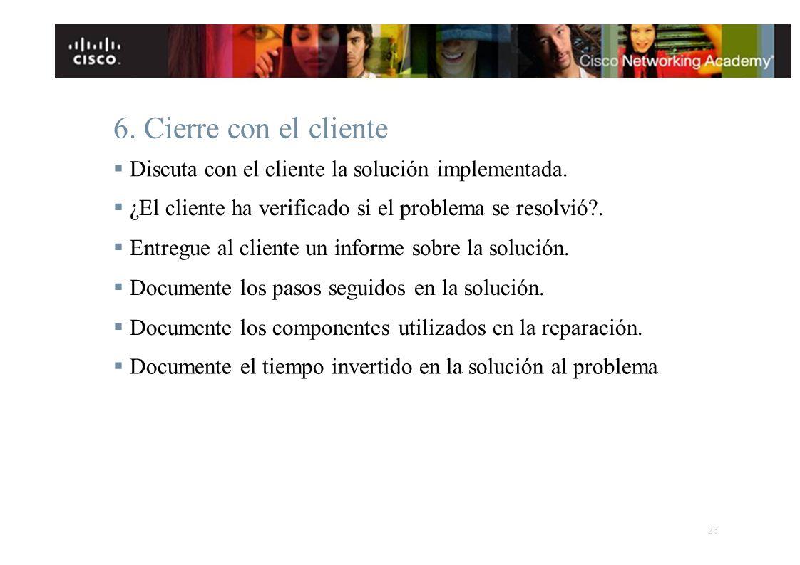 6. Cierre con el cliente § Discuta con el cliente la solución implementada. § ¿El cliente ha verificado si el problema se resolvió .