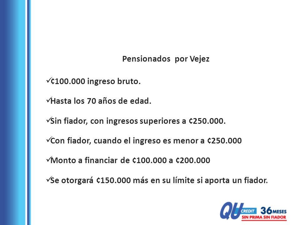 Pensionados por Vejez ¢100.000 ingreso bruto. Hasta los 70 años de edad. Sin fiador, con ingresos superiores a ¢250.000.