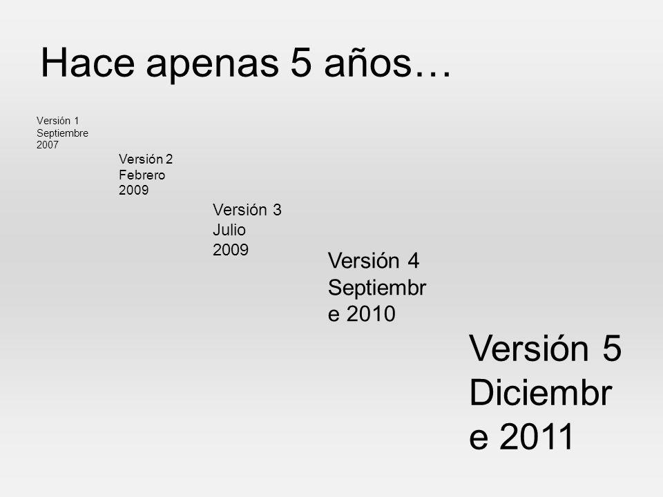 Hace apenas 5 años… Versión 5 Diciembre 2011 Versión 4 Septiembre 2010