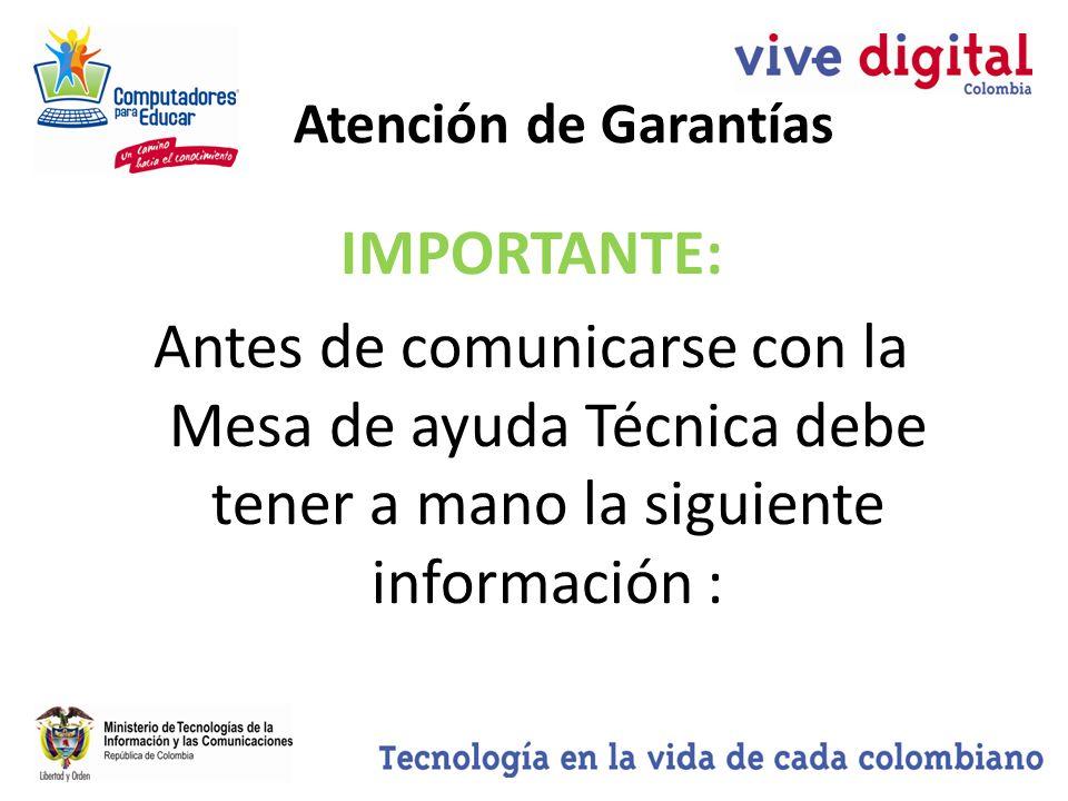Atención de Garantías IMPORTANTE: Antes de comunicarse con la Mesa de ayuda Técnica debe tener a mano la siguiente información :