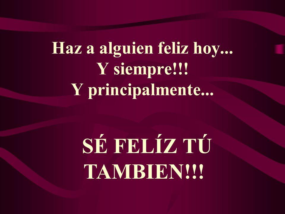 Haz a alguien feliz hoy... Y siempre!!! Y principalmente...