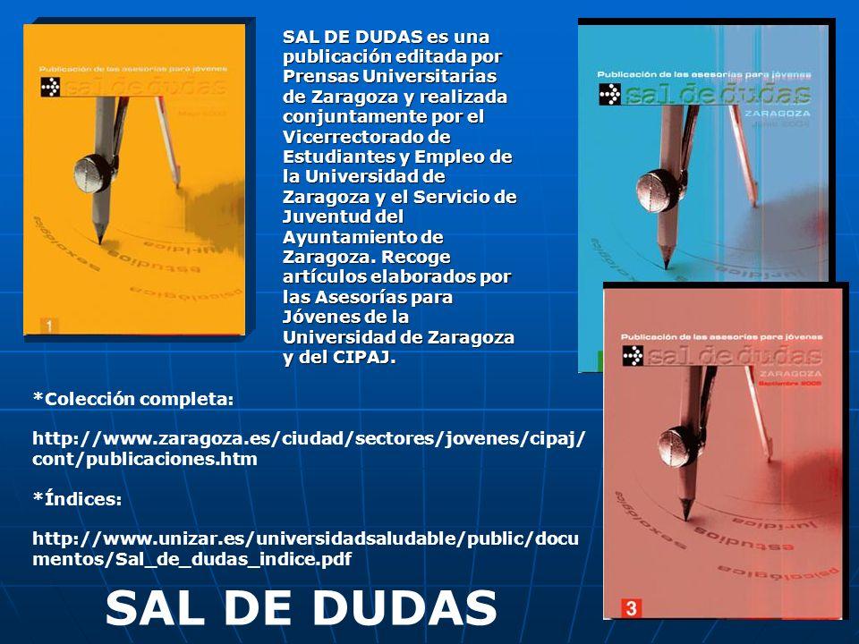 SAL DE DUDAS es una publicación editada por Prensas Universitarias de Zaragoza y realizada conjuntamente por el Vicerrectorado de Estudiantes y Empleo de la Universidad de Zaragoza y el Servicio de Juventud del Ayuntamiento de Zaragoza. Recoge artículos elaborados por las Asesorías para Jóvenes de la Universidad de Zaragoza y del CIPAJ.